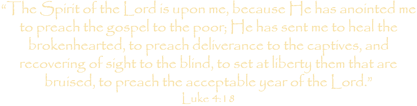 """The Spirit of the Lord is upon me, because He has anointed me to preach the gospel to the poor; He has sent me to heal the brokenhearted, to preach deliverance to the captives, and recovering of sight to the blind, to set at liberty them that are bruised, to preach the acceptable year of the Lord."" Luke 4:18"